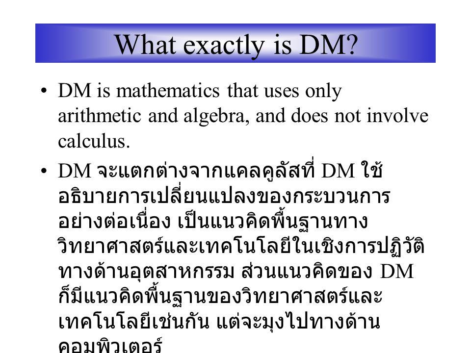 Introduction to Discrete mathematics Discrete Mathematics (DM) เป็นทฤษฎี พื้นฐานทางเทคโนโลยีที่มีประโยชน์อย่าง มากในปัจจุบัน ในการศึกษาเพื่อให้เข้าใจค