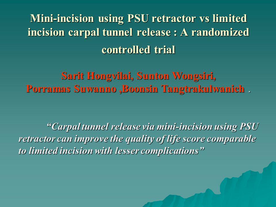 Mini-incision using PSU retractor vs limited incision carpal tunnel release : A randomized controlled trial Sarit Hongvilai, Sunton Wongsiri, Porramas