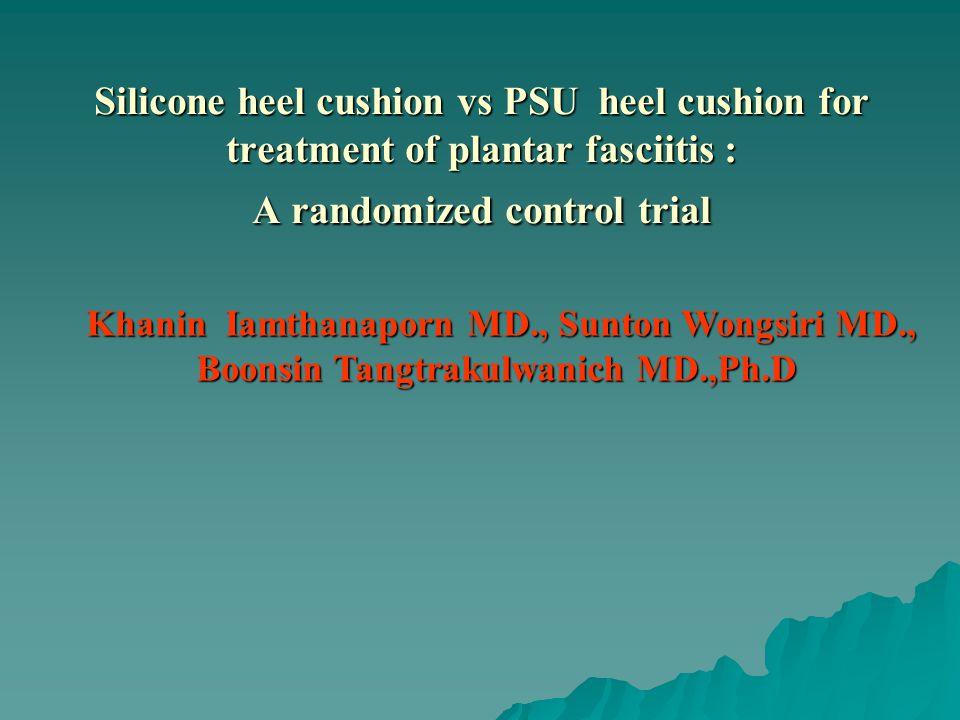 Silicone heel cushion vs PSU heel cushion for treatment of plantar fasciitis : A randomized control trial Khanin Iamthanaporn MD., Sunton Wongsiri MD.