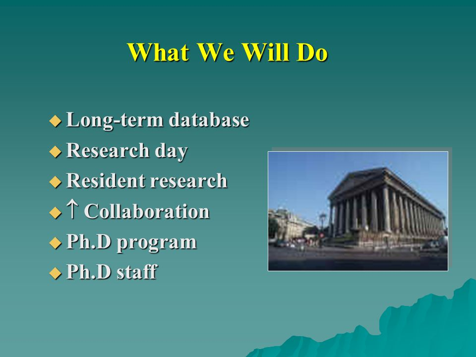 What We Will Do  Long-term database  Research day  Resident research   Collaboration  Ph.D program  Ph.D staff