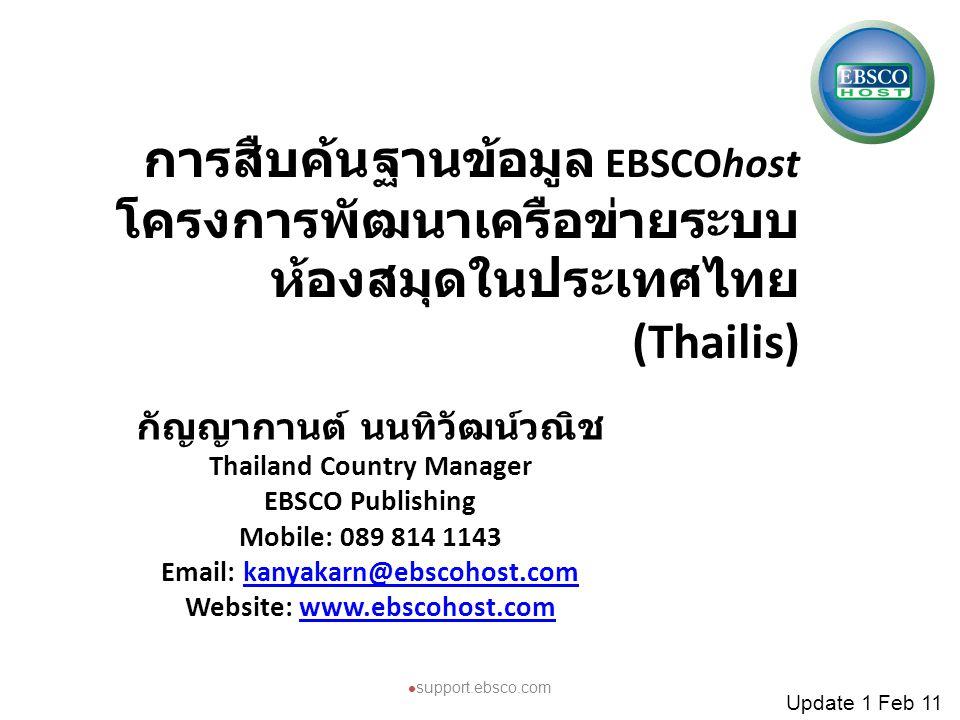 การสืบค้นฐานข้อมูล EBSCOhost โครงการพัฒนาเครือข่ายระบบ ห้องสมุดในประเทศไทย (Thailis) กัญญากานต์ นนทิวัฒน์วณิช Thailand Country Manager EBSCO Publishin
