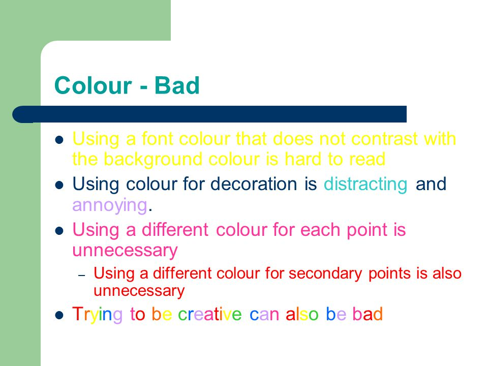 Colour - Bad Using a font colour that does not contrast with the background colour is hard to read Using colour for decoration is distracting and annoying.