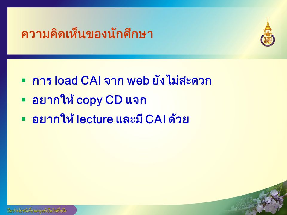 ความคิดเห็นของนักศึกษา  การ load CAI จาก web ยังไม่สะดวก  อยากให้ copy CD แจก  อยากให้ lecture และมี CAI ด้วย