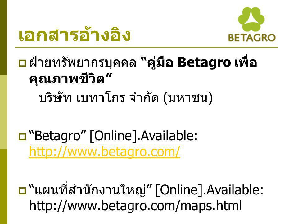 """เอกสารอ้างอิง  ฝ่ายทรัพยากรบุคคล """" คู่มือ Betagro เพื่อ คุณภาพชีวิต """" บริษัท เบทาโกร จำกัด ( มหาชน )  """"Betagro"""" [Online].Available: http://www.betag"""