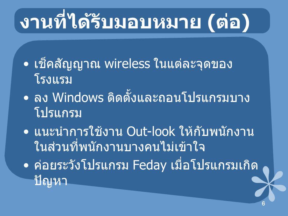 งานที่ได้รับมอบหมาย ( ต่อ ) เช็คสัญญาณ wireless ในแต่ละจุดของ โรงแรม ลง Windows ติดตั้งและถอนโปรแกรมบาง โปรแกรม แนะนำการใช้งาน Out-look ให้กับพนักงาน