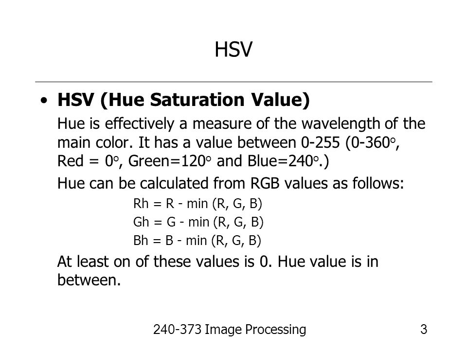 240-373 Image Processing3 HSV HSV (Hue Saturation Value) Hue is effectively a measure of the wavelength of the main color. It has a value between 0-25