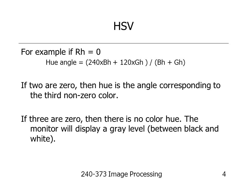 240-373 Image Processing4 HSV For example if Rh = 0 Hue angle = (240xBh + 120xGh ) / (Bh + Gh) If two are zero, then hue is the angle corresponding to