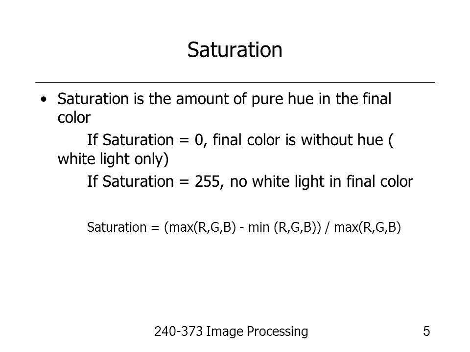 240-373 Image Processing6 Value Value (brightness) is a measure of the intensity of the brightest component and given by Value = max(R,G,B)