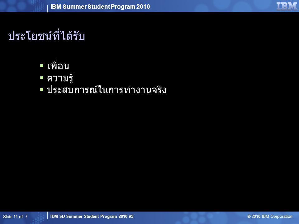 IBM Summer Student Program 2010 IBM SD Summer Student Program 2010 #5 © 2010 IBM Corporation ประโยชน์ที่ได้รับ  เพื่อน  ความรู้  ประสบการณ์ในการทำงานจริง Slide 11 of 7
