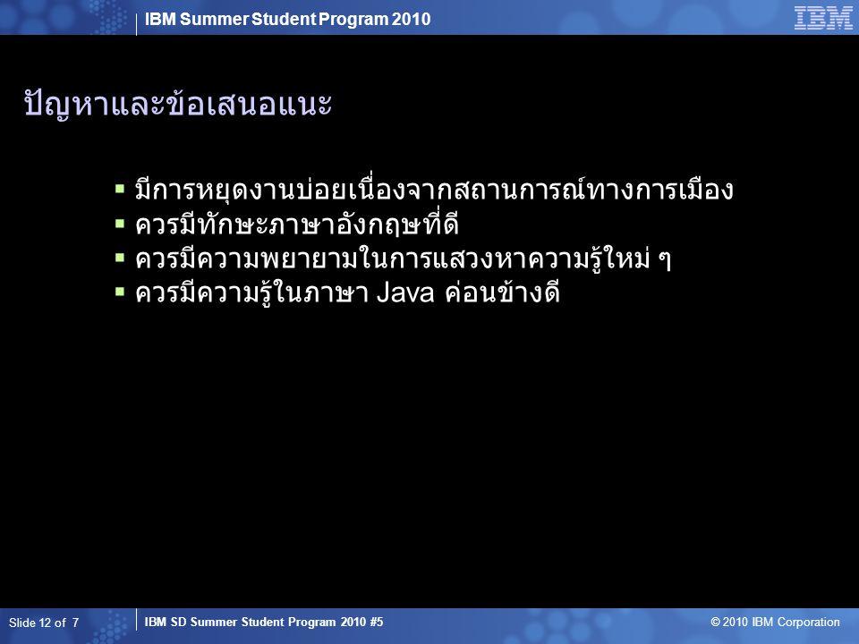 IBM Summer Student Program 2010 IBM SD Summer Student Program 2010 #5 © 2010 IBM Corporation ปัญหาและข้อเสนอแนะ  มีการหยุดงานบ่อยเนื่องจากสถานการณ์ทางการเมือง  ควรมีทักษะภาษาอังกฤษที่ดี  ควรมีความพยายามในการแสวงหาความรู้ใหม่ ๆ  ควรมีความรู้ในภาษา Java ค่อนข้างดี Slide 12 of 7