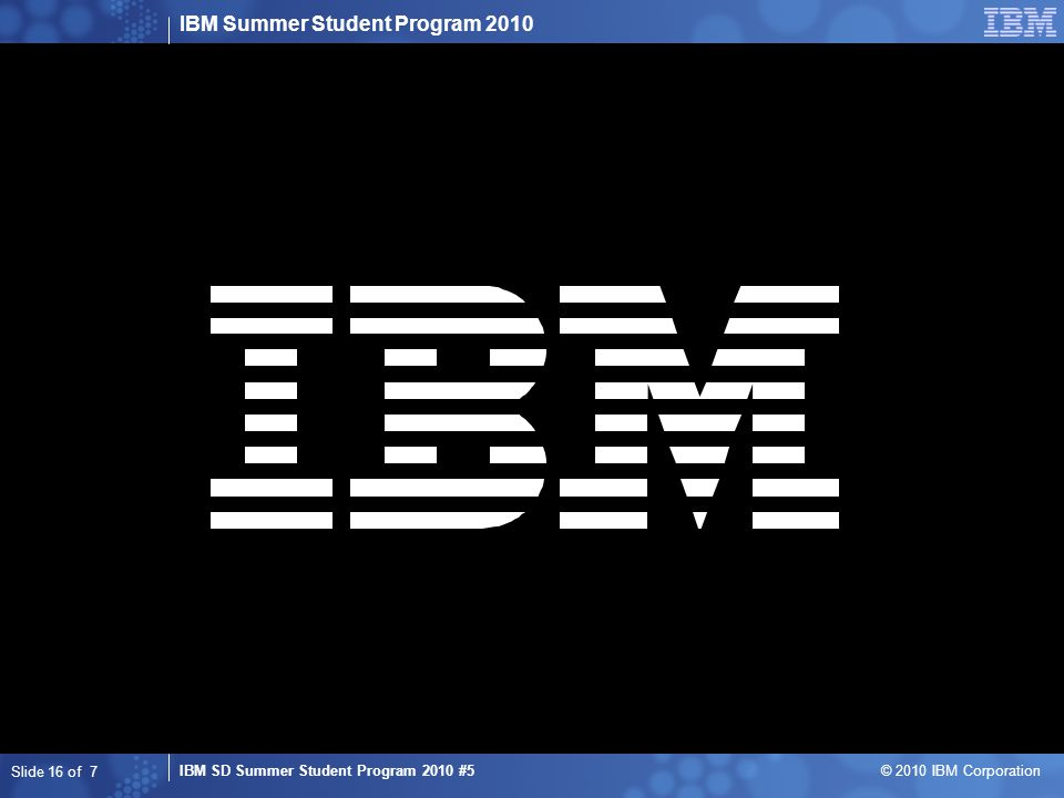 IBM Summer Student Program 2010 IBM SD Summer Student Program 2010 #5 © 2010 IBM Corporation Slide 16 of 7