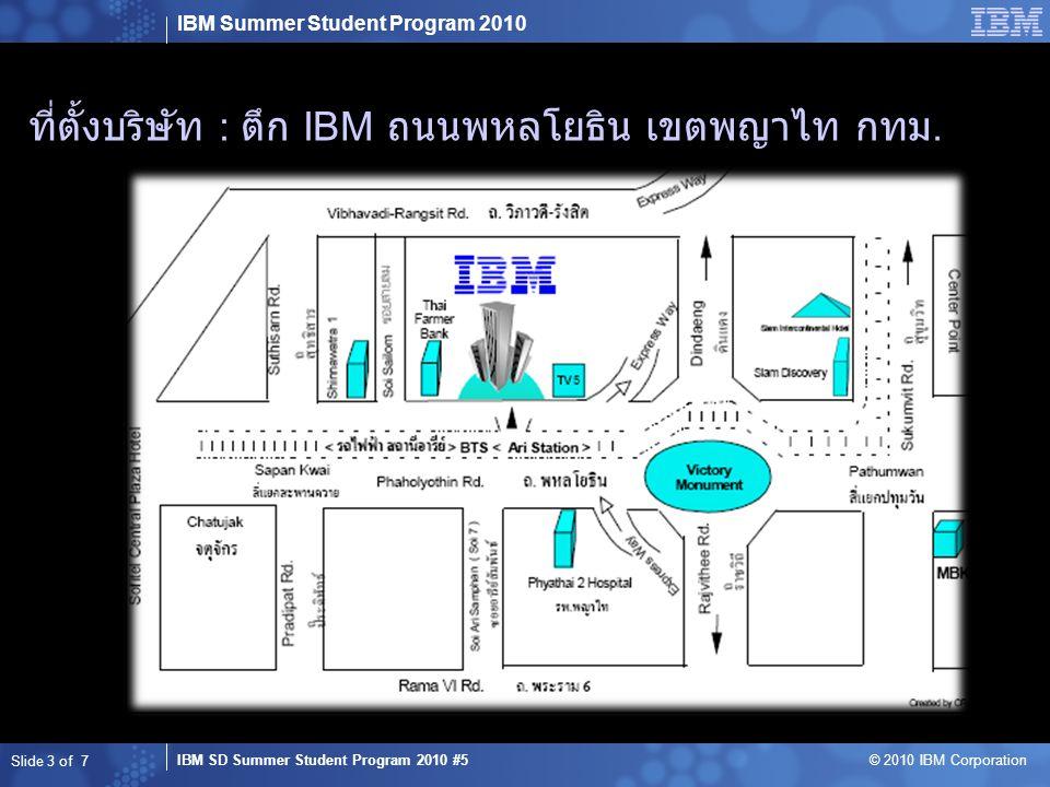IBM Summer Student Program 2010 IBM SD Summer Student Program 2010 #5 © 2010 IBM Corporation รายละเอียดตัวอาคาร  พื้นที่อาคาร : ชั้น 3,4 และ 12 ของอาคาร IBM Thailand  พนักงาน : 900 คน Slide 4 of 7