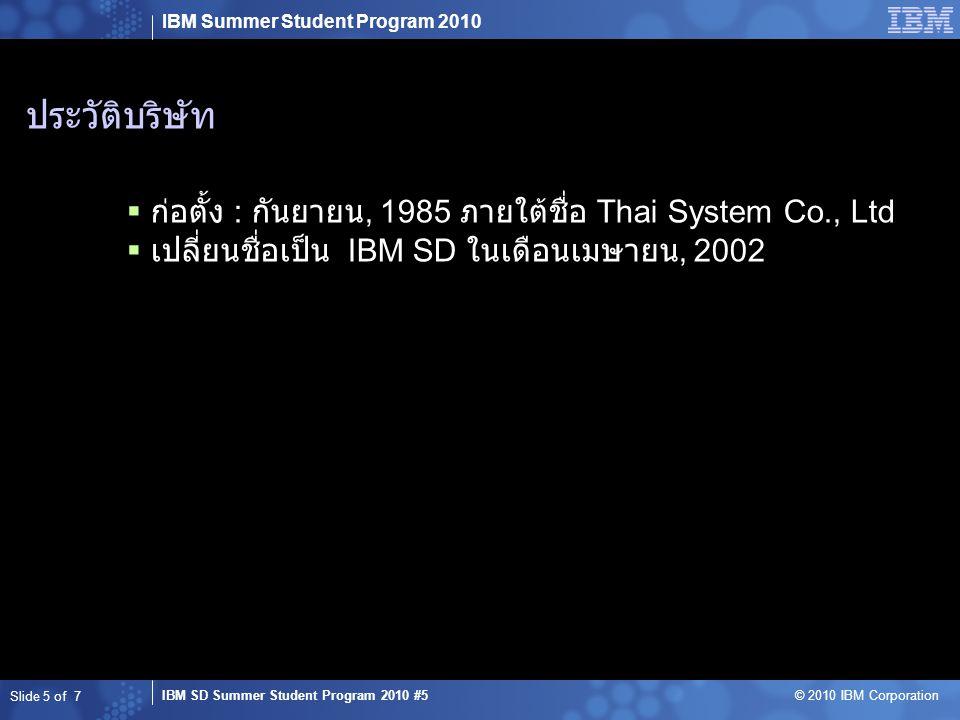 IBM Summer Student Program 2010 IBM SD Summer Student Program 2010 #5 © 2010 IBM Corporation Slide 5 of 7  ก่อตั้ง : กันยายน, 1985 ภายใต้ชื่อ Thai System Co., Ltd  เปลี่ยนชื่อเป็น IBM SD ในเดือนเมษายน, 2002 ประวัติบริษัท