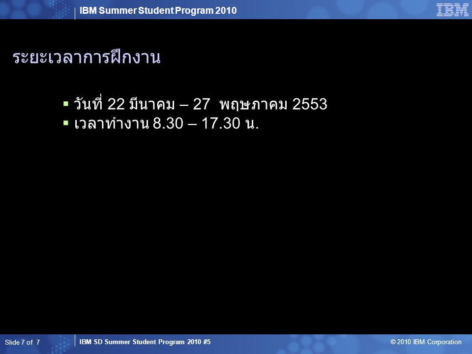 IBM Summer Student Program 2010 IBM SD Summer Student Program 2010 #5 © 2010 IBM Corporation ระยะเวลาการฝึกงาน  วันที่ 22 มีนาคม – 27 พฤษภาคม 2553  เวลาทำงาน 8.30 – 17.30 น.