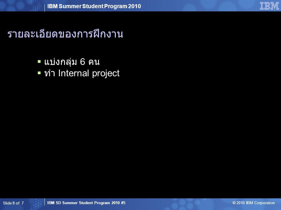 IBM Summer Student Program 2010 IBM SD Summer Student Program 2010 #5 © 2010 IBM Corporation งานที่ได้รับมอบหมาย  ทำ Module เกี่ยวกับการเพิ่มข่าวและทุกๆอย่างที่เกี่ยวกับ การเพิ่มข้อมูลลงไปยังฐานข้อมูล  เขียนเอกสาร User Coding Guideline ในส่วนของ โปรแกรมที่ตนเองทำ  นำเสนอสถานะของโครงการ Slide 9 of 7