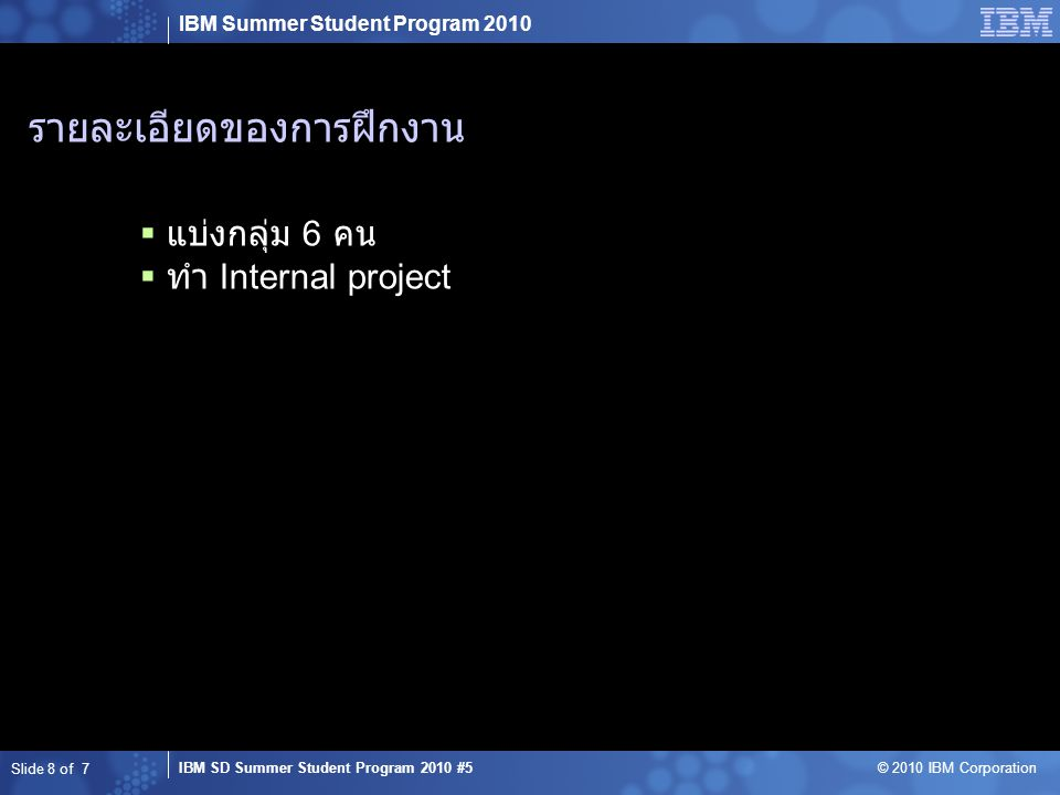 IBM Summer Student Program 2010 IBM SD Summer Student Program 2010 #5 © 2010 IBM Corporation รายละเอียดของการฝึกงาน  แบ่งกลุ่ม 6 คน  ทำ Internal project Slide 8 of 7