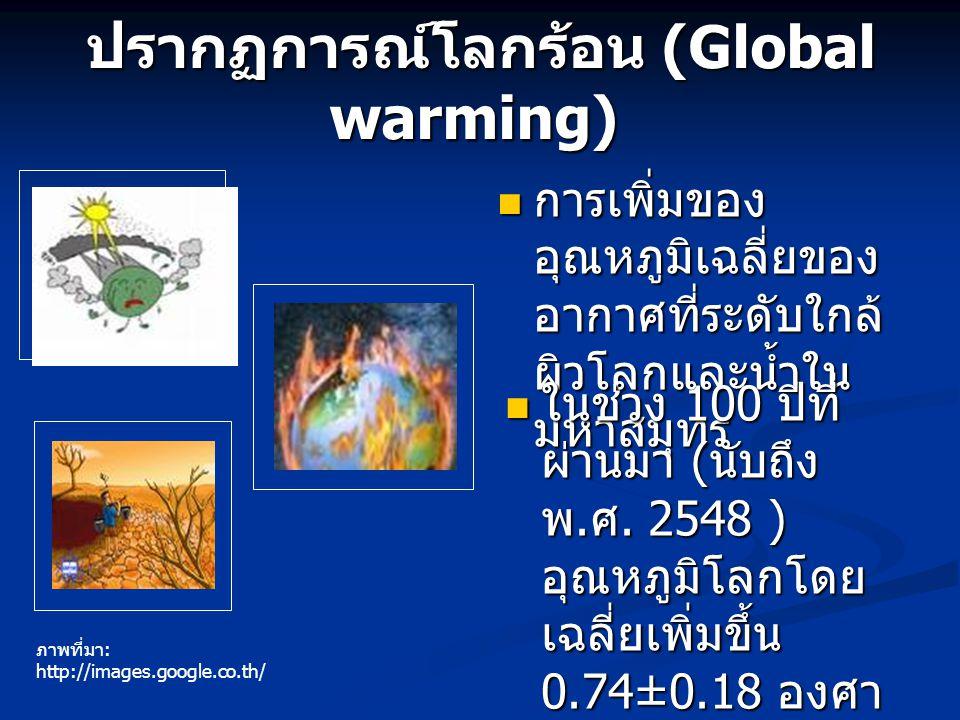 ปรากฏการณ์โลกร้อน (Global warming) ปรากฏการณ์โลกร้อน (Global warming) การเพิ่มของ อุณหภูมิเฉลี่ยของ อากาศที่ระดับใกล้ ผิวโลกและน้ำใน มหาสมุทร ในช่วง 1