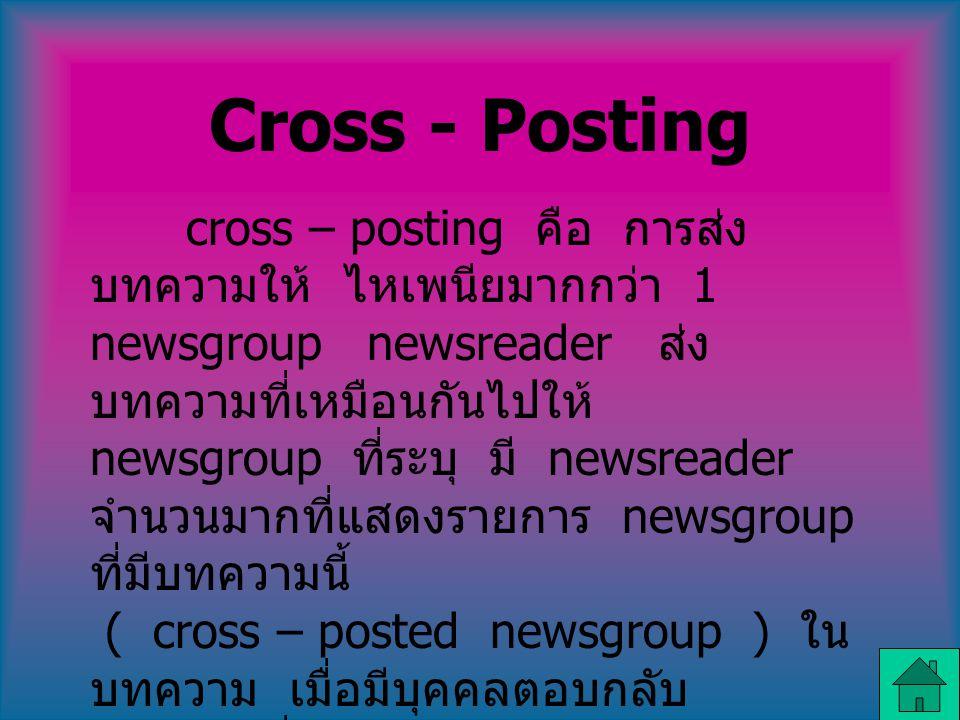 Cross - Posting cross – posting คือ การส่ง บทความให้ ไหเพนียมากกว่า 1 newsgroup newsreader ส่ง บทความที่เหมือนกันไปให้ newsgroup ที่ระบุ มี newsreader จำนวนมากที่แสดงรายการ newsgroup ที่มีบทความนี้ ( cross – posted newsgroup ) ใน บทความ เมื่อมีบุคคลตอบกลับ บทความที่ส่งไป ( cross – posted article ) จะพบ คำตอบกลับใน รายการของแต่ละ newsgroup