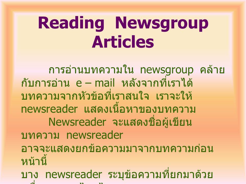 Reading Newsgroup Articles การอ่านบทความใน newsgroup คล้าย กับการอ่าน e – mail หลังจากที่เราได้ บทความจากหัวข้อที่เราสนใจ เราจะให้ newsreader แสดงเนื้อหาของบทความ Newsreader จะแสดงชื่อผู้เขียน บทความ newsreader อาจจะแสดงยกข้อความมาจากบทความก่อน หน้านี้ บาง newsreader ระบุข้อความที่ยกมาด้วย เครื่องหมาย > ที่ด้านซ้ายของข้อความ อีกอย่างอาจจะแสดง ข้อความเป็นตัวเอียง ดูจากตัวอย่าง