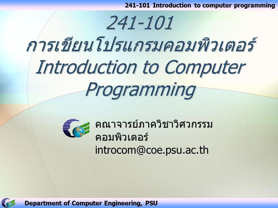 Department of Computer Engineering, PSU 241-101 Introduction to computer programming คณาจารย์ภาควิชาวิศวกรรม คอมพิวเตอร์ introcom@coe.psu.ac.th Depart