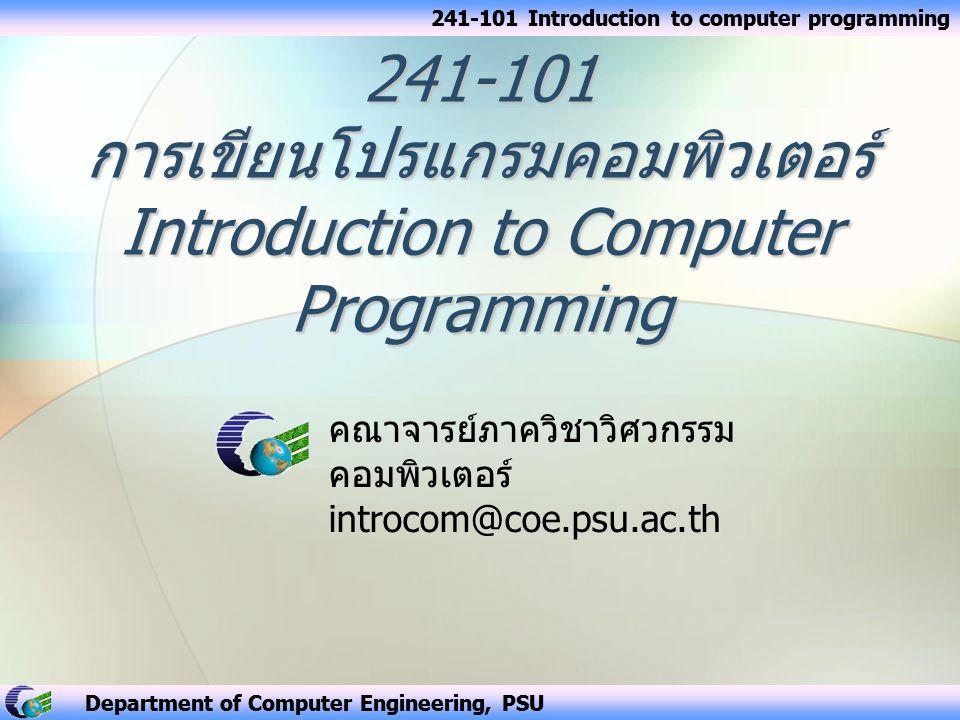 Department of Computer Engineering, PSU 2 ระบุวัตถุประสงค์รายวิชา ระบุวัตถุประสงค์รายวิชา ใช้งานคอมพิวเตอร์เบื้องต้นได้ เช่น การทำสำเนาแฟ้มข้อมูล อธิบายองค์ประกอบที่สำคัญของคอมพิวเตอร์ทั้ง ซอฟต์แวร์ และ ฮาร์ดแวร์ได้ แทนค่าข้อมูลในคอมพิวเตอร์แบบ จำนวนเต็ม จำนวนจริง โดยการใช้ตัวแปรในภาษาซี เขียนคำสั่งคอมพิวเตอร์ด้วยภาษาซีแบบค่าคงที่และนิพจน์ ทางคณิตศาสตร์ที่ใช้ตัวแปรได้ เขียนส่วนของโปรแกรมภาษาซีเพื่อทำงานแบบทำวนซ้ำ คำสั่งได้ เขียนโปรแกรมภาษาซีที่มีโปรแกรมย่อยโดยส่ง ค่าพารามิเตอร์ได้ กำหนดขอบเขตการใช้งานตัวแปรและโปรแกรมย่อยใน ภาษาซีได้ อธิบายโครงสร้างข้อมูลในภาษาซีแบบต่างๆ โดยการ ยกตัวอย่างประกอบได้