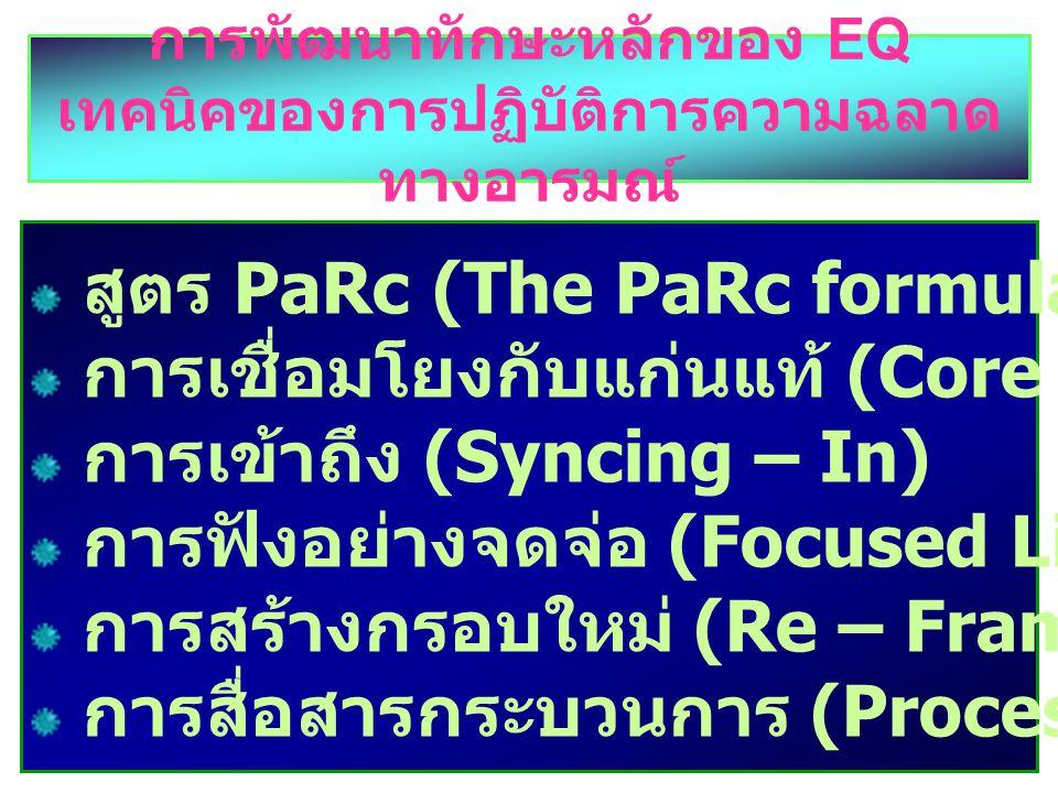 การพัฒนาทักษะหลักของ EQ เทคนิคของการปฏิบัติการความฉลาด ทางอารมณ์ สูตร PaRc (The PaRc formula) การเชื่อมโยงกับแก่นแท้ (Core connective) การเข้าถึง (Syncing – In) การฟังอย่างจดจ่อ (Focused Listening) การสร้างกรอบใหม่ (Re – Framing) การสื่อสารกระบวนการ (Process communication)