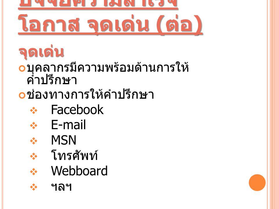 ปัจจัยความสำเร็จ โอกาส จุดเด่น ( ต่อ ) จุดเด่น บุคลากรมีความพร้อมด้านการให้ คำปรึกษา ช่องทางการให้คำปรึกษา  Facebook  E-mail  MSN  โทรศัพท์  Webboard  ฯลฯ