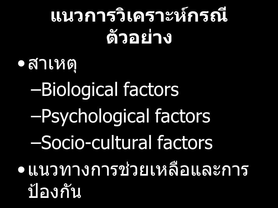 แนวการวิเคราะห์กรณี ตัวอย่าง สาเหตุ –Biological factors –Psychological factors –Socio-cultural factors แนวทางการช่วยเหลือและการ ป้องกัน