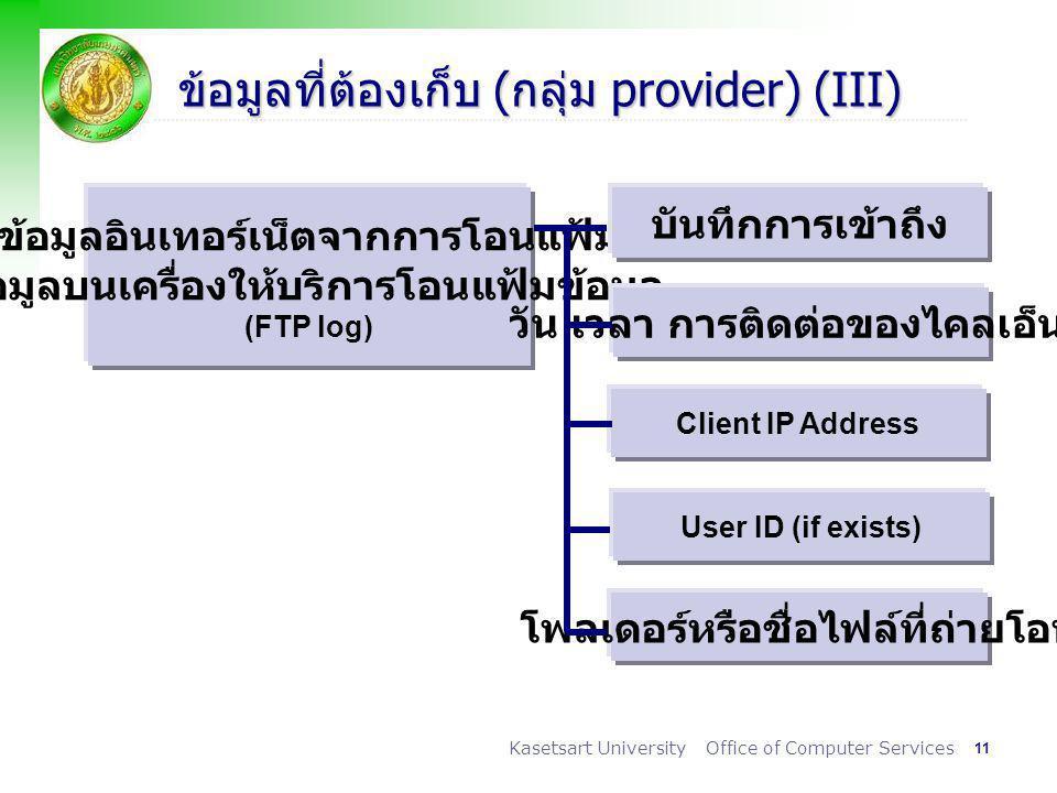 11 Kasetsart University Office of Computer Services ข้อมูลที่ต้องเก็บ (กลุ่ม provider) (III) ข้อมูลอินเทอร์เน็ตจากการโอนแฟ้ม ข้อมูลบนเครื่องให้บริการโอนแฟ้มข้อมูล (FTP log) บันทึกการเข้าถึง วัน เวลา การติดต่อของไคลเอ็นต์ Client IP Address User ID (if exists) โฟลเดอร์หรือชื่อไฟล์ที่ถ่ายโอน