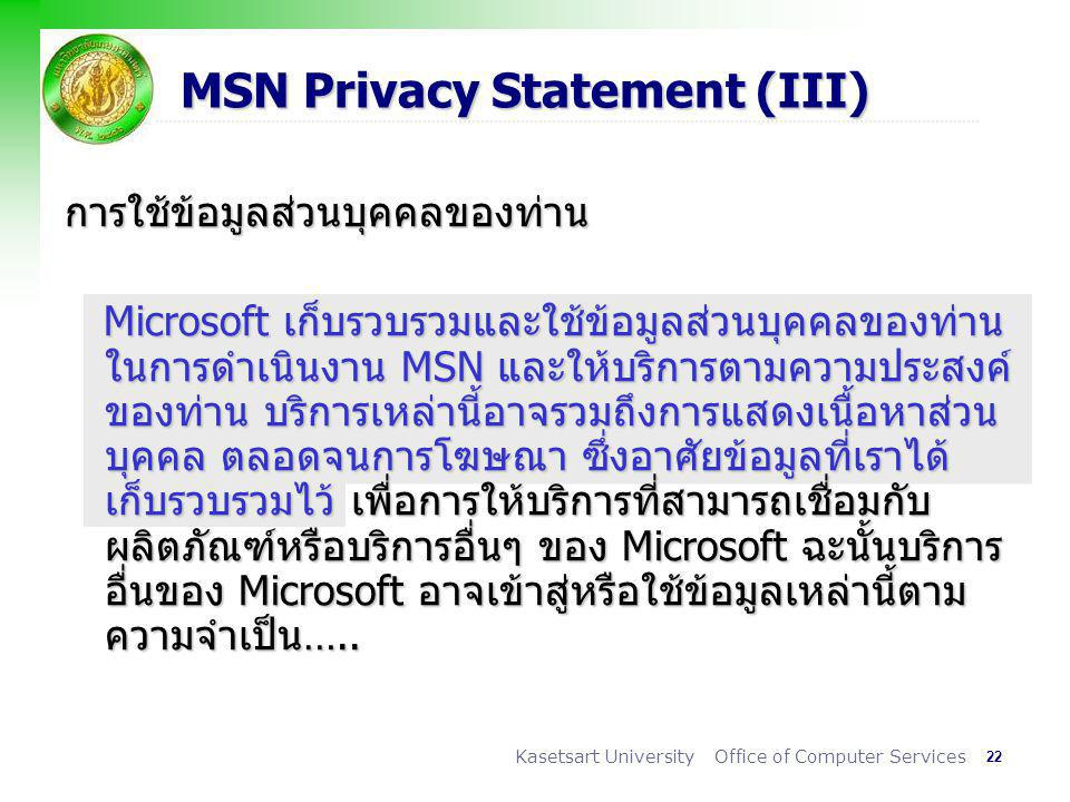 22 Kasetsart University Office of Computer Services MSN Privacy Statement (III) การใช้ข้อมูลส่วนบุคคลของท่าน Microsoft เก็บรวบรวมและใช้ข้อมูลส่วนบุคคลของท่าน ในการดำเนินงาน MSN และให้บริการตามความประสงค์ ของท่าน บริการเหล่านี้อาจรวมถึงการแสดงเนื้อหาส่วน บุคคล ตลอดจนการโฆษณา ซึ่งอาศัยข้อมูลที่เราได้ เก็บรวบรวมไว้ เพื่อการให้บริการที่สามารถเชื่อมกับ ผลิตภัณฑ์หรือบริการอื่นๆ ของ Microsoft ฉะนั้นบริการ อื่นของ Microsoft อาจเข้าสู่หรือใช้ข้อมูลเหล่านี้ตาม ความจำเป็น…..