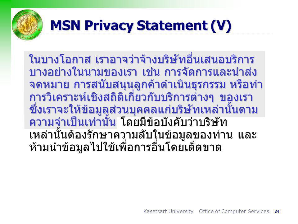 24 Kasetsart University Office of Computer Services MSN Privacy Statement (V) ในบางโอกาส เราอาจว่าจ้างบริษัทอื่นเสนอบริการ บางอย่างในนามของเรา เช่น การจัดการและนำส่ง จดหมาย การสนับสนุนลูกค้าดำเนินธุรกรรม หรือทำ การวิเคราะห์เชิงสถิติเกี่ยวกับบริการต่างๆ ของเรา ซึ่งเราจะให้ข้อมูลส่วนบุคคลแก่บริษัทเหล่านั้นตาม ความจำเป็นเท่านั้น ในบางโอกาส เราอาจว่าจ้างบริษัทอื่นเสนอบริการ บางอย่างในนามของเรา เช่น การจัดการและนำส่ง จดหมาย การสนับสนุนลูกค้าดำเนินธุรกรรม หรือทำ การวิเคราะห์เชิงสถิติเกี่ยวกับบริการต่างๆ ของเรา ซึ่งเราจะให้ข้อมูลส่วนบุคคลแก่บริษัทเหล่านั้นตาม ความจำเป็นเท่านั้น โดยมีข้อบังคับว่าบริษัท เหล่านั้นต้องรักษาความลับในข้อมูลของท่าน และ ห้ามนำข้อมูลไปใช้เพื่อการอื่นโดยเด็ดขาด
