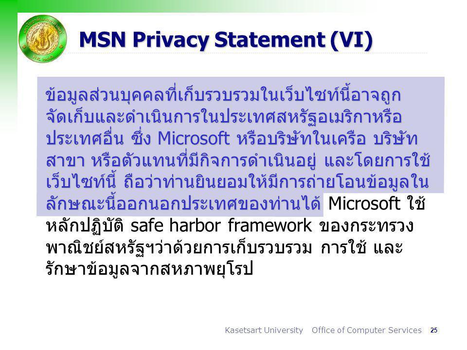 25 Kasetsart University Office of Computer Services MSN Privacy Statement (VI) ข้อมูลส่วนบุคคลที่เก็บรวบรวมในเว็บไซท์นี้อาจถูก จัดเก็บและดำเนินการในประเทศสหรัฐอเมริกาหรือ ประเทศอื่น ซึ่ง Microsoft หรือบริษัทในเครือ บริษัท สาขา หรือตัวแทนที่มีกิจการดำเนินอยู่ และโดยการใช้ เว็บไซท์นี้ ถือว่าท่านยินยอมให้มีการถ่ายโอนข้อมูลใน ลักษณะนี้ออกนอกประเทศของท่านได้ ข้อมูลส่วนบุคคลที่เก็บรวบรวมในเว็บไซท์นี้อาจถูก จัดเก็บและดำเนินการในประเทศสหรัฐอเมริกาหรือ ประเทศอื่น ซึ่ง Microsoft หรือบริษัทในเครือ บริษัท สาขา หรือตัวแทนที่มีกิจการดำเนินอยู่ และโดยการใช้ เว็บไซท์นี้ ถือว่าท่านยินยอมให้มีการถ่ายโอนข้อมูลใน ลักษณะนี้ออกนอกประเทศของท่านได้ Microsoft ใช้ หลักปฏิบัติ safe harbor framework ของกระทรวง พาณิชย์สหรัฐฯว่าด้วยการเก็บรวบรวม การใช้ และ รักษาข้อมูลจากสหภาพยุโรป