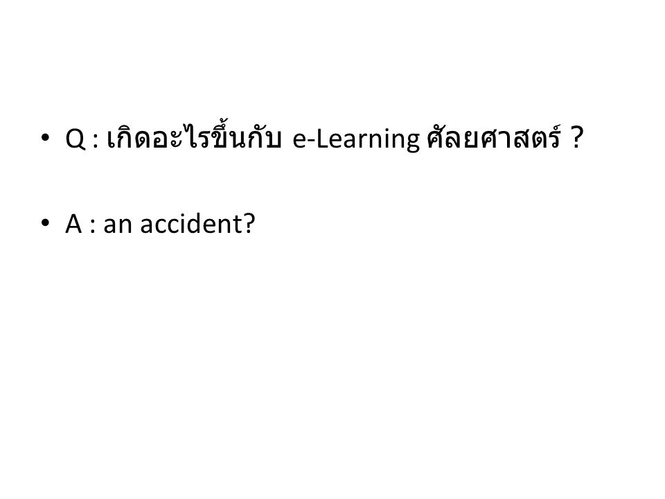 Q : เกิดอะไรขึ้นกับ e-Learning ศัลยศาสตร์ ? A : an accident?