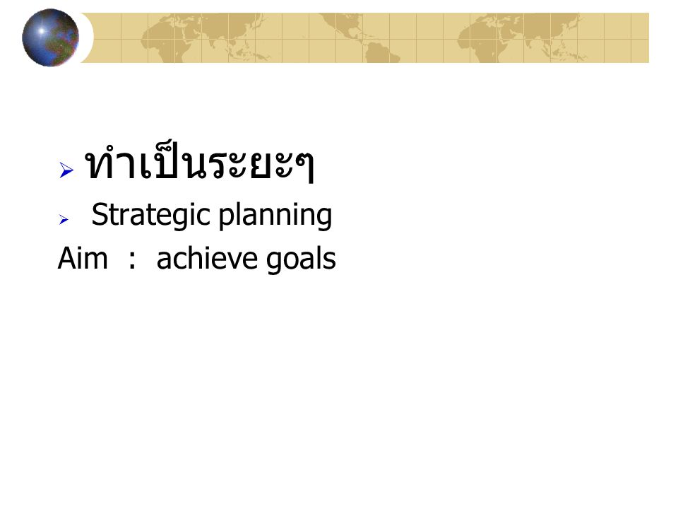  ทำเป็นระยะๆ  Strategic planning Aim : achieve goals
