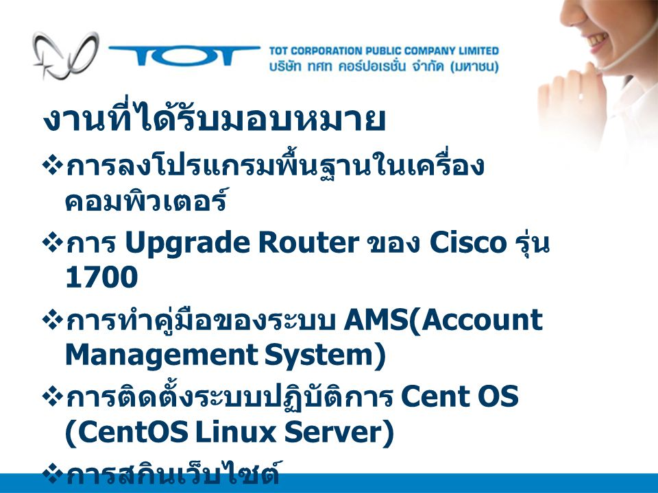งานที่ได้รับมอบหมาย  การลงโปรแกรมพื้นฐานในเครื่อง คอมพิวเตอร์  การ Upgrade Router ของ Cisco รุ่น 1700  การทำคู่มือของระบบ AMS(Account Management Sy