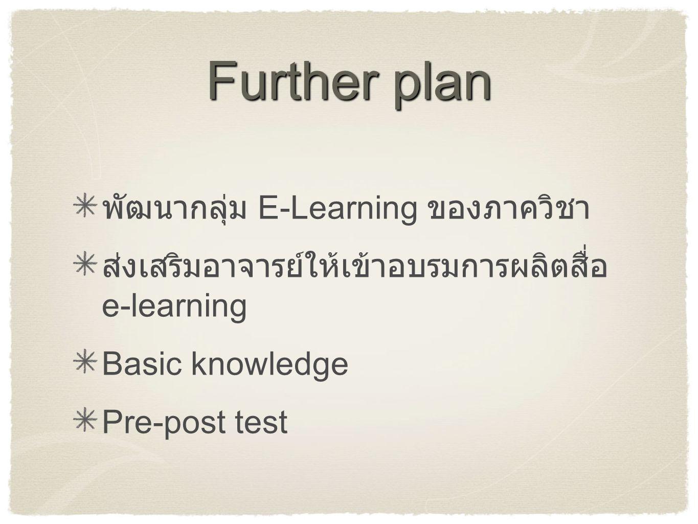 Further plan พัฒนากลุ่ม E-Learning ของภาควิชา ส่งเสริมอาจารย์ให้เข้าอบรมการผลิตสื่อ e-learning Basic knowledge Pre-post test