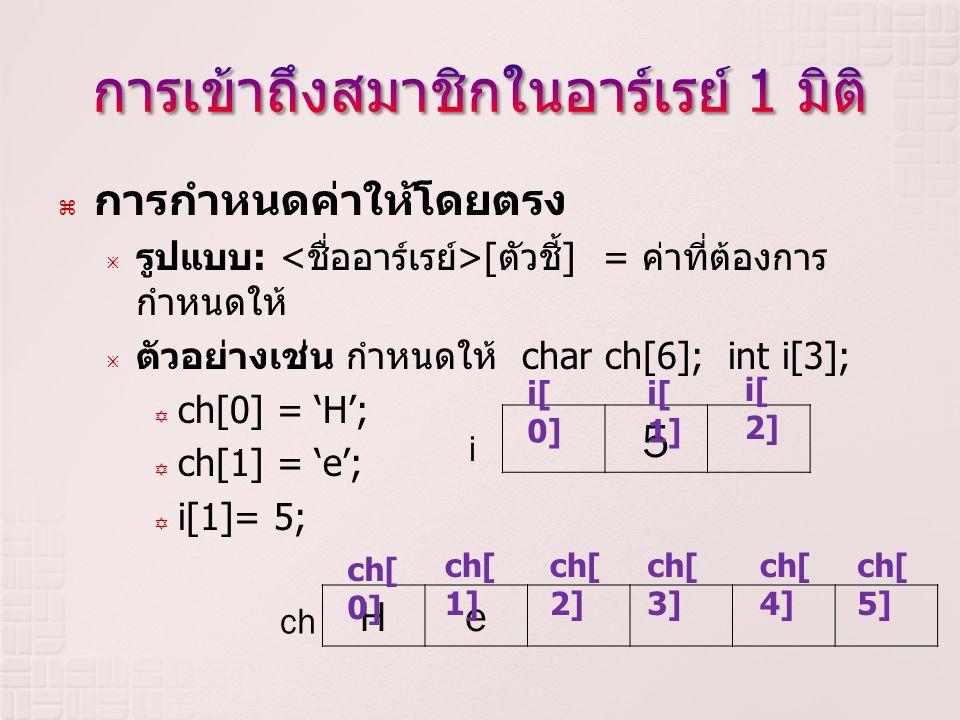  การกำหนดค่าให้โดยตรง  รูปแบบ : [ ตัวชี้ ] = ค่าที่ต้องการ กำหนดให้  ตัวอย่างเช่นกำหนดให้ char ch[6]; int i[3];  ch[0] = 'H';  ch[1] = 'e';  i[1