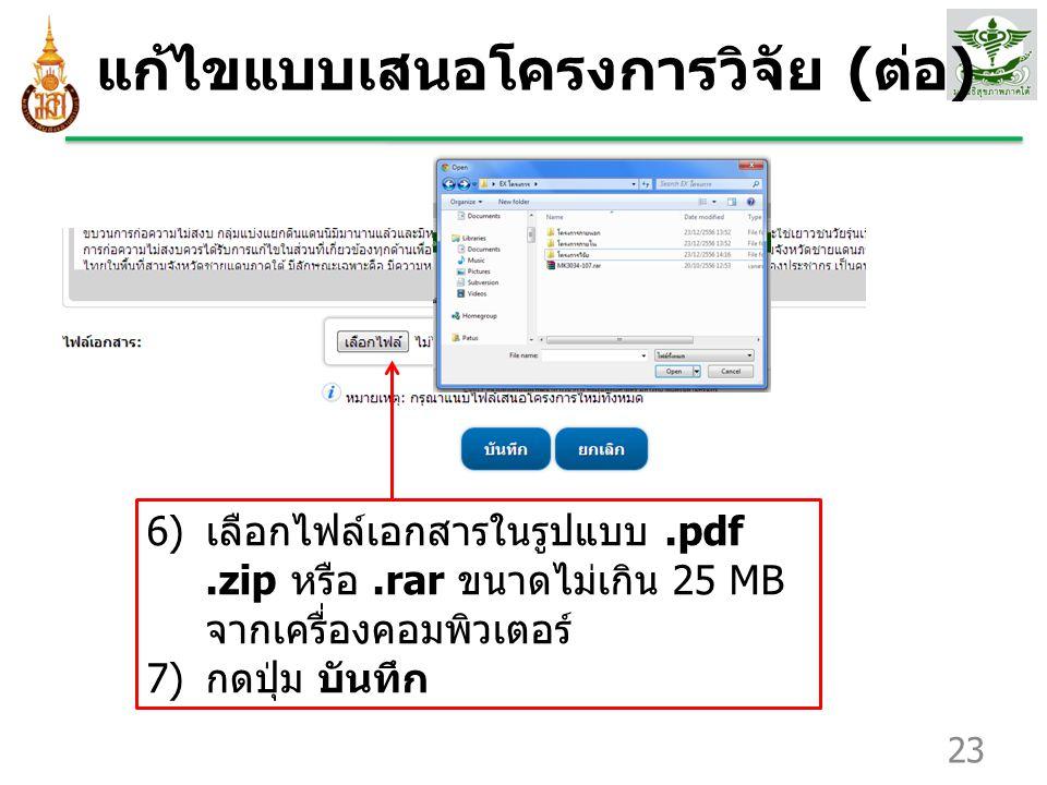 แก้ไขแบบเสนอโครงการวิจัย ( ต่อ ) 23 6) เลือกไฟล์เอกสารในรูปแบบ.pdf.zip หรือ.rar ขนาดไม่เกิน 25 MB จากเครื่องคอมพิวเตอร์ 7) กดปุ่ม บันทึก