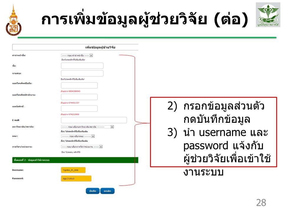 การเพิ่มข้อมูลผู้ช่วยวิจัย ( ต่อ ) 28 2) กรอกข้อมูลส่วนตัว กดบันทึกข้อมูล 3) นำ username และ password แจ้งกับ ผู้ช่วยวิจัยเพื่อเข้าใช้ งานระบบ