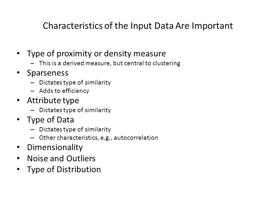 Characteristics of the Input Data Are Important Type of proximity or density measure – This is a derived measure, but central to clustering Sparseness – Dictates type of similarity – Adds to efficiency Attribute type – Dictates type of similarity Type of Data – Dictates type of similarity – Other characteristics, e.g., autocorrelation Dimensionality Noise and Outliers Type of Distribution