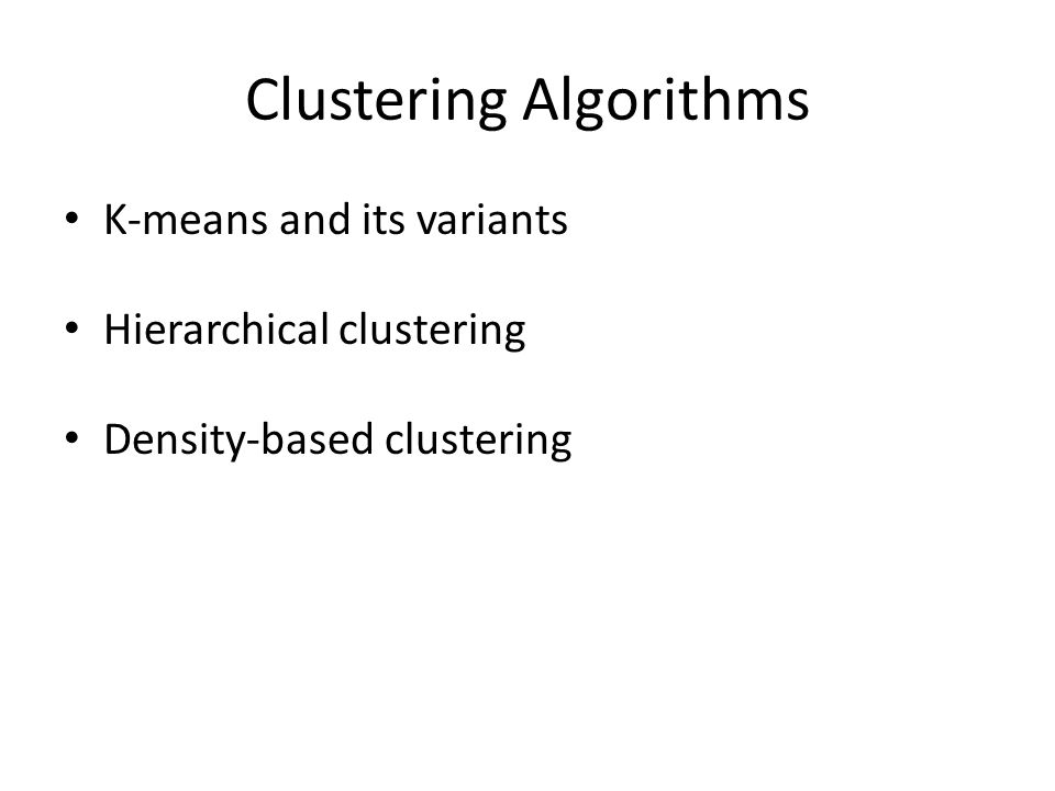 Clustering Algorithms K-means and its variants Hierarchical clustering Density-based clustering
