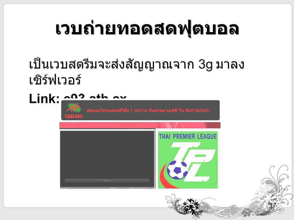 เวบถ่ายทอดสดฟุตบอล เป็นเวบสตรีมจะส่งสัญญาณจาก 3g มาลง เซิร์ฟเวอร์ Link: c93.ath.cx 17