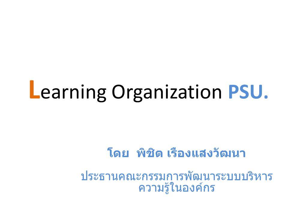 L earning Organization PSU. โดย พิชิต เรืองแสงวัฒนา ประธานคณะกรรมการพัฒนาระบบบริหาร ความรู้ในองค์กร