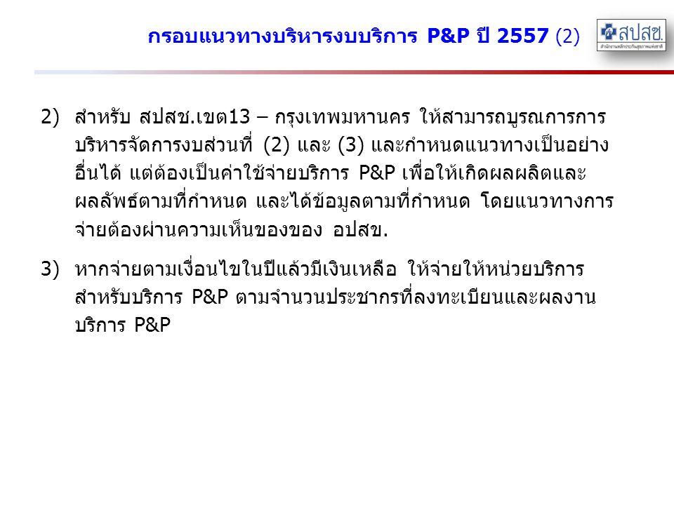 กรอบแนวทางบริหารงบบริการ P&P ปี 2557 (2) 2)สำหรับ สปสช.เขต13 – กรุงเทพมหานคร ให้สามารถบูรณการการ บริหารจัดการงบส่วนที่ (2) และ (3) และกำหนดแนวทางเป็นอ