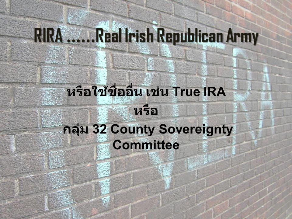 RIRA...... Real Irish Republican Army หรือใช้ชื่ออื่น เช่น True IRA หรือ กลุ่ม 32 County Sovereignty Committee
