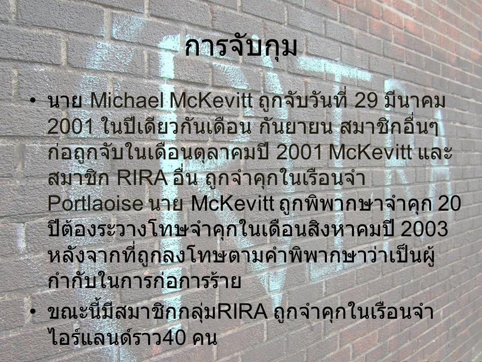 การจับกุม นาย Michael McKevitt ถูกจับวันที่ 29 มีนาคม 2001 ในปีเดียวกันเดือน กันยายน สมาชิกอื่นๆ ก่อถูกจับในเดือนตุลาคมปี 2001 McKevitt และ สมาชิก RIR