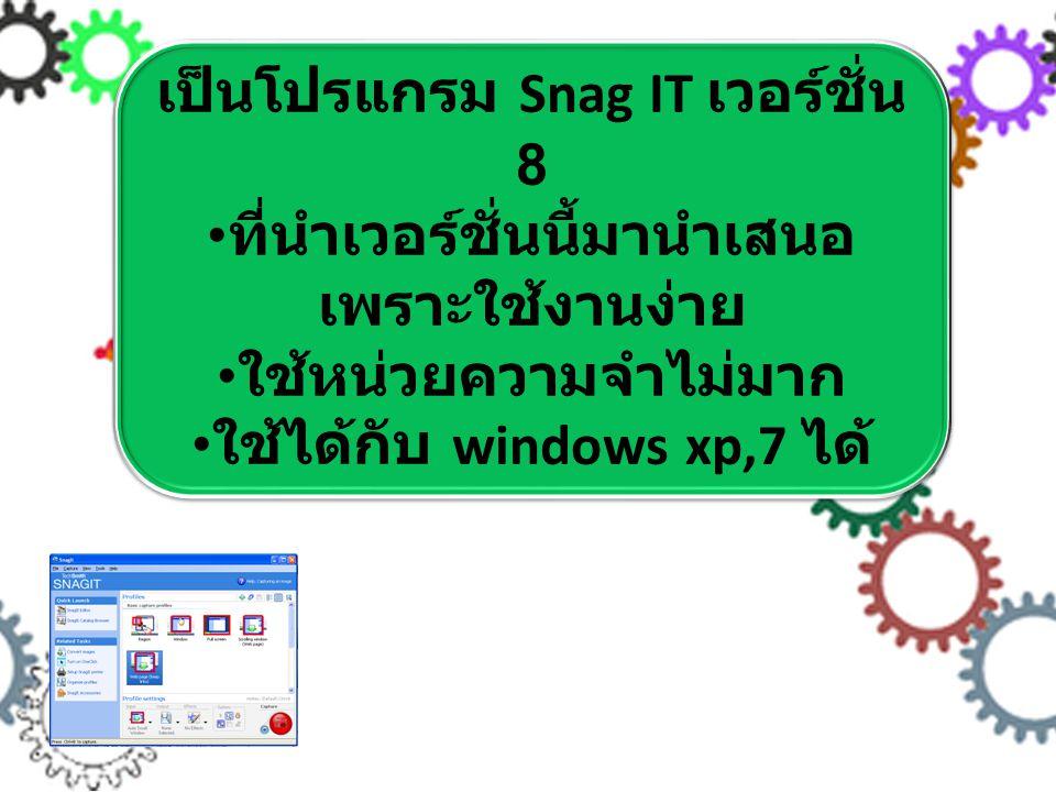 เป็นโปรแกรม Snag IT เวอร์ชั่น 8 ที่นำเวอร์ชั่นนี้มานำเสนอ เพราะใช้งานง่าย ใช้หน่วยความจำไม่มาก ใช้ได้กับ windows xp,7 ได้ เป็นโปรแกรม Snag IT เวอร์ชั่