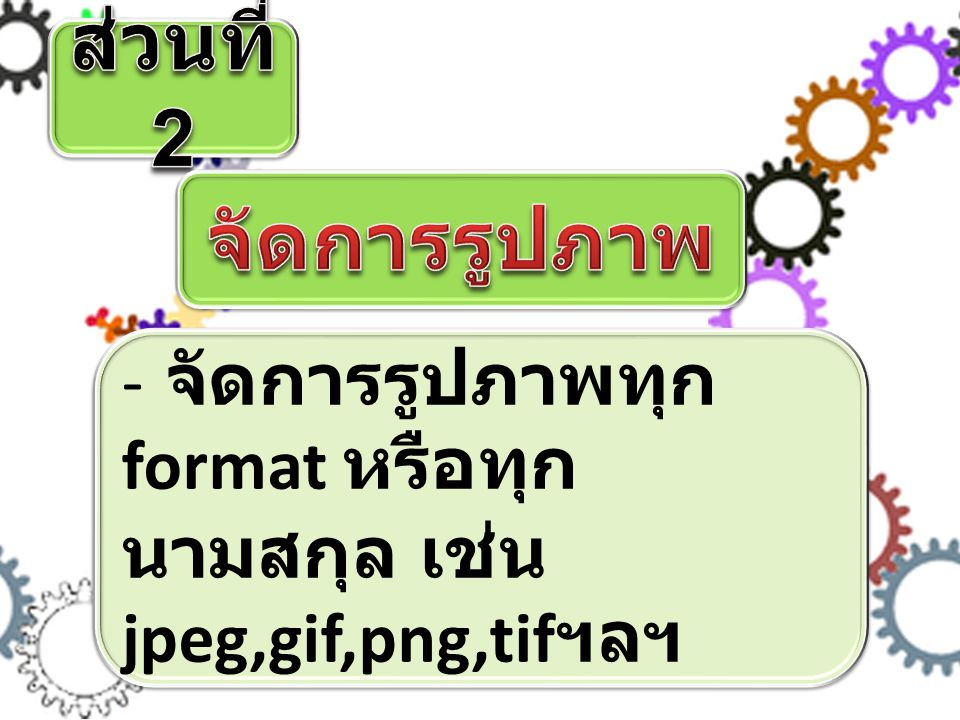 - จัดการรูปภาพทุก format หรือทุก นามสกุล เช่น jpeg,gif,png,tif ฯลฯ