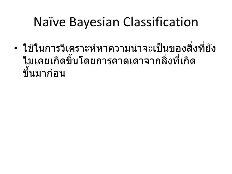 Naïve Bayesian Classification ใช้ในการวิเคราะห์หาความน่าจะเป็นของสิ่งที่ยัง ไม่เคยเกิดขึ้นโดยการคาดเดาจากสิ่งที่เกิด ขึ้นมาก่อน