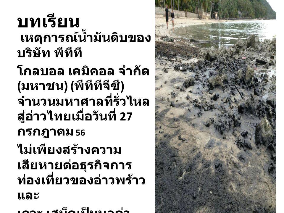บทเรียน เหตุการณ์น้ำมันดิบของ บริษัท พีทีที โกลบอล เคมิคอล จำกัด ( มหาชน ) ( พีทีทีจีซี ) จำนวนมหาศาลที่รั่วไหล สู่อ่าวไทยเมื่อวันที่ 27 กรกฎาคม 56 ไม่เพียงสร้างความ เสียหายต่อธุรกิจการ ท่องเที่ยวของอ่าวพร้าว และ เกาะ เสม็ดเป็นมูลค่า มหาศาล แต่ยังก่อความเสียหาย อย่างรุนแรงต่อ สภาพแวดล้อม แหล่ง อาหาร ทรัพยากร และ ระบบนิเวศของอ่าวไทย อีกนานแสนนาน